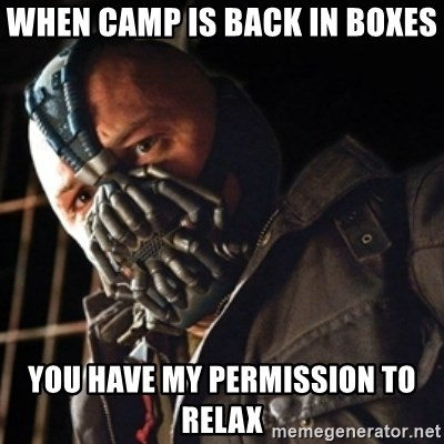 Only then you have my permission to die - when camp is back in boxes you have my permission to relax