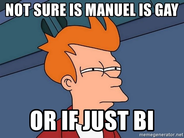 not sure is manuel is gay or if just bi not sure is manuel is gay or if just bi futurama fry meme