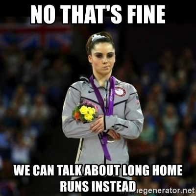 Unimpressed McKayla Maroney - no that's fine we can talk about long home runs instead