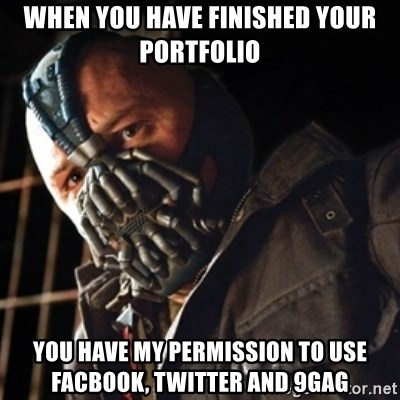 Only then you have my permission to die - when you have finished your portfolio you have my permission to use Facbook, twitter and 9gag