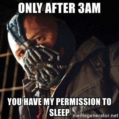 Only then you have my permission to die - ONLY AFTER 3AM YOU HAVE MY PERMISSION TO SLEEP