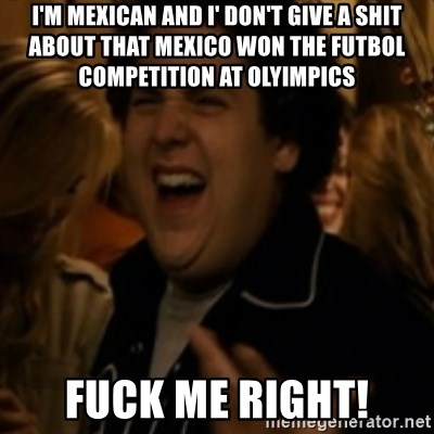 Jonah Hill - i'm mexican and i' don't give a shit about that mexico won the futbol competition at olyimpics fuck me right!