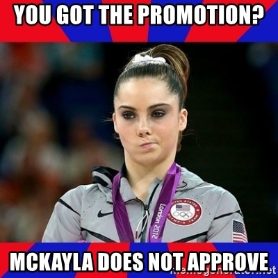 Mckayla Maroney Does Not Approve - You got the promotion?  McKayla does not approve