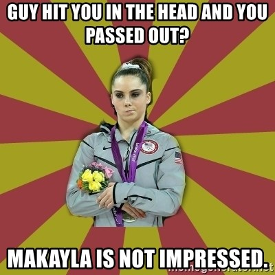 Not Impressed Makayla - Guy hit you in the head and you passed out? Makayla is nOt impressed.