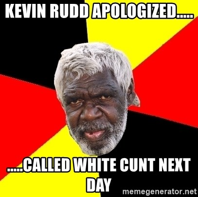 Abo - kevin rudd apologized..... .....called white cunt next day