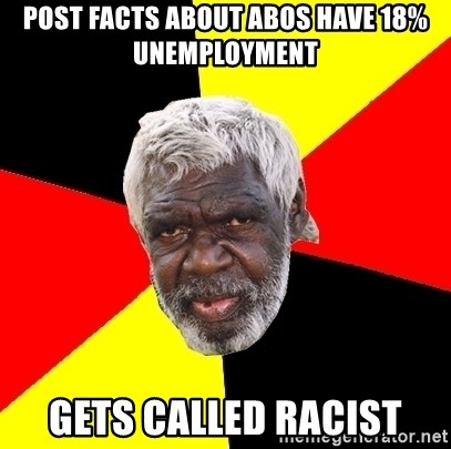 Abo - post facts about abos have 18% unemployment gets called racist