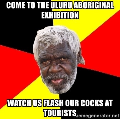 Abo - come to the uluru aboriginal exhibition watch us flash our cocks at tourists
