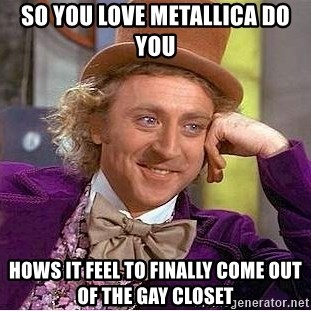 24802719 so you love metallica do you hows it feel to finally come out of,Closet Meme