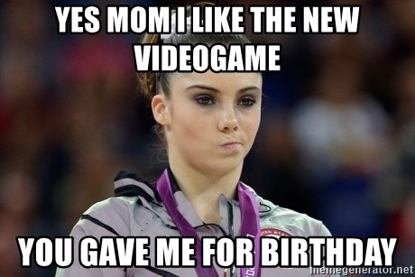 mckayla meme - YEs mom i like the new videogame you gave me for birthday