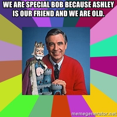 mr rogers  - we are special bob because ashley is our friend and we are old.