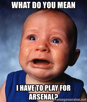 Crying Baby - what do you mean i have to play for arsenal?