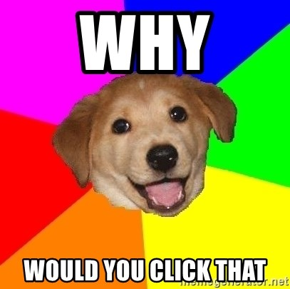 Advice Dog - Why  would you click that