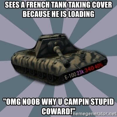 TERRIBLE E-100 DRIVER - Sees a French tank taking cover Because he is loading ''Omg noob why u campin stupid coward!''