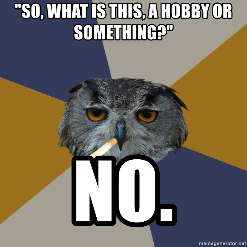 "Art Student Owl - ""So, what is this, a hobby or something?""  NO."