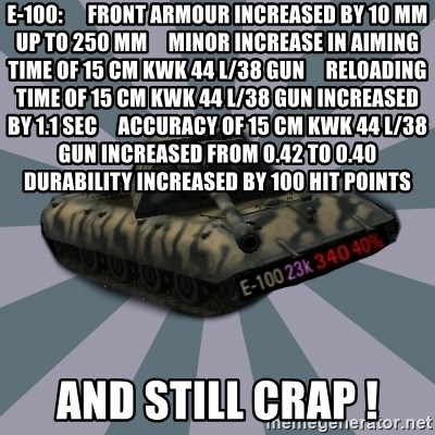 TERRIBLE E-100 DRIVER - E-100:      Front armour increased by 10 mm up to 250 mm     Minor increase in aiming time of 15 сm KwK 44 L/38 Gun     Reloading time of 15 сm KwK 44 L/38 Gun increased by 1.1 sec     Accuracy of 15 сm KwK 44 L/38 Gun increased from 0.42 to 0.40     Durability increased by 100 hit points and still crap !