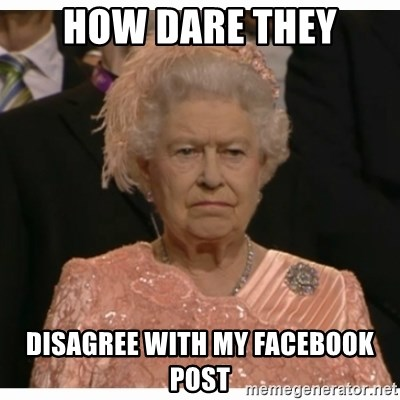 Unimpressed Queen - how dare they disagree with my facebook post
