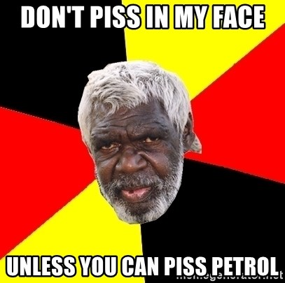 Abo - don't piss in my face unless you can piss petrol