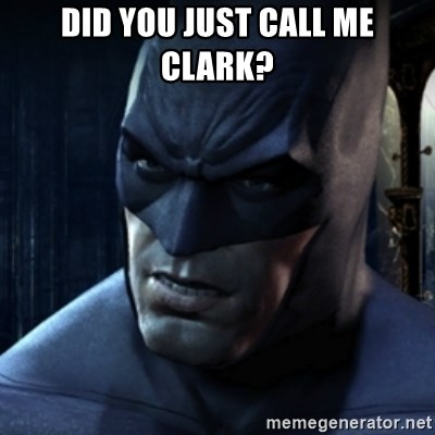 Are you serious Batman - Did you just call me clark?