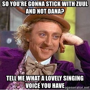 Willy Wonka - so you're gonna stick with zuul and not dana? tell me what a lovely singing voice you have