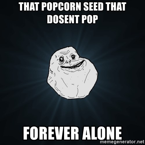 ForeverAloneRussian - that popcorn seed that dosent pop forever alone
