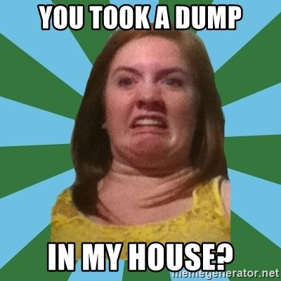 Disgusted Ginger - You took a dump In my house?