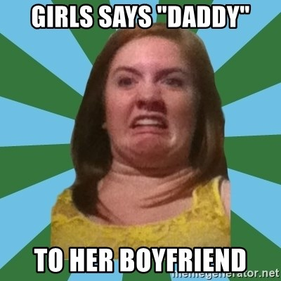 "Disgusted Ginger - girls says ""daddy"" to her boyfriend"