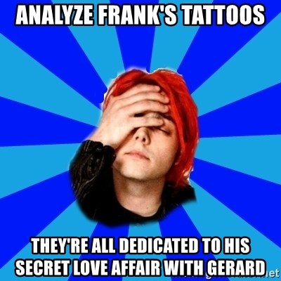 imforig - analyze frank's tattoos they're all dedicated to his secret love affair with gerard