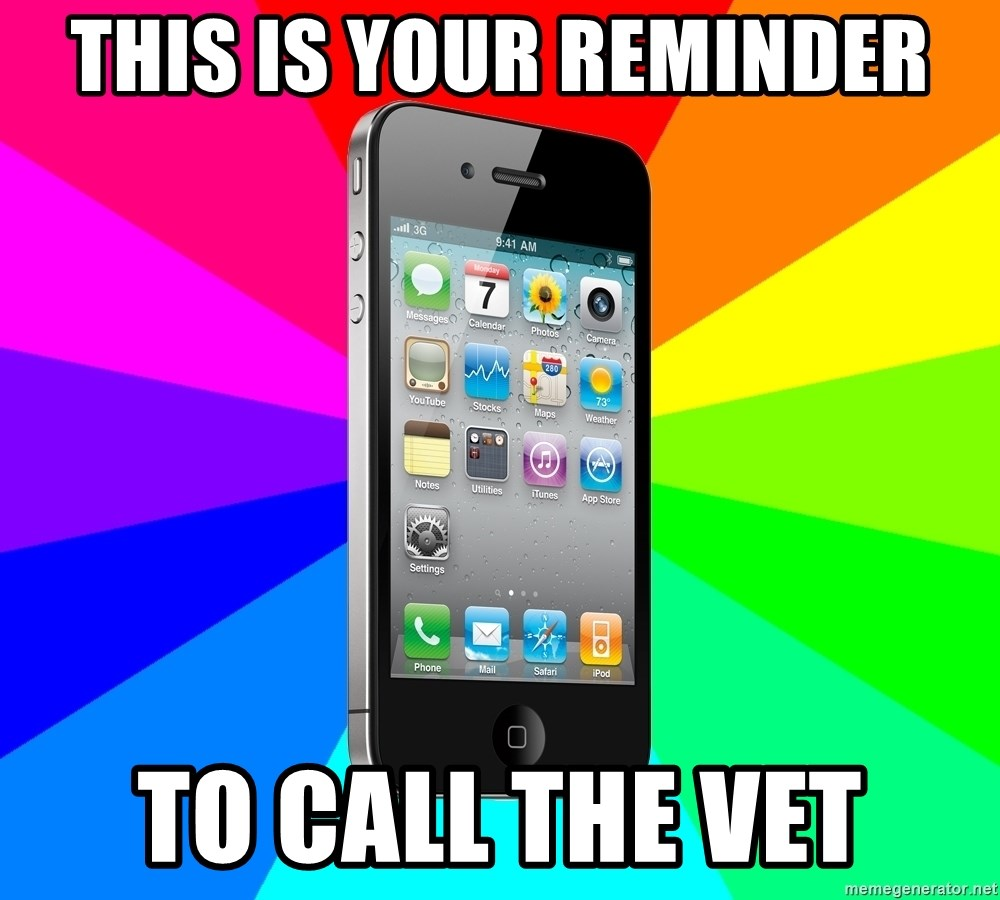 TYPICAL IPHONE - this is your reminder to call the vet