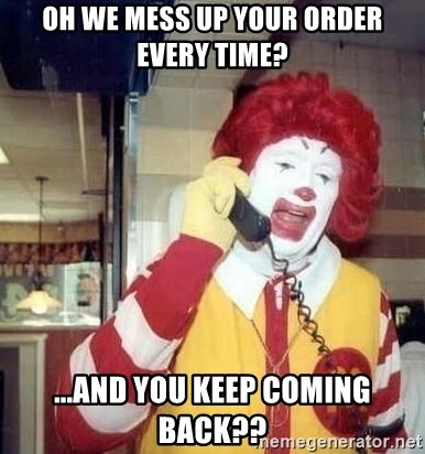 Ronald Mcdonald Call - Oh we mess up your order EVERY time? ...and you keep coming back??