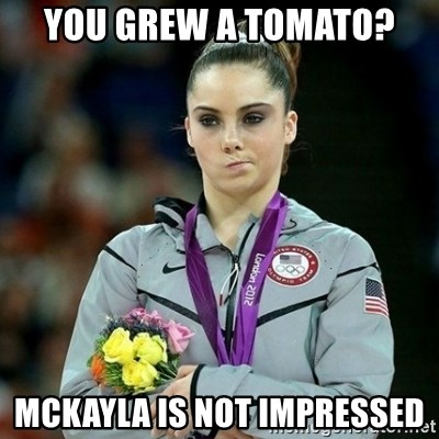 McKayla Maroney Not Impressed - you grew a tomato? mckayla is not impressed