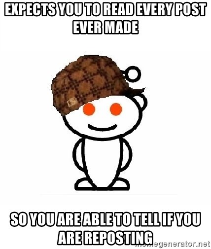 ScumbagReddit - Expects you to read every post ever made so you are able to tell if you are reposting