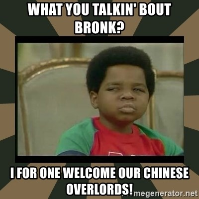What you talkin' bout Willis  - What you talkin' bout Bronk? I for one welcome our chinese overlords!