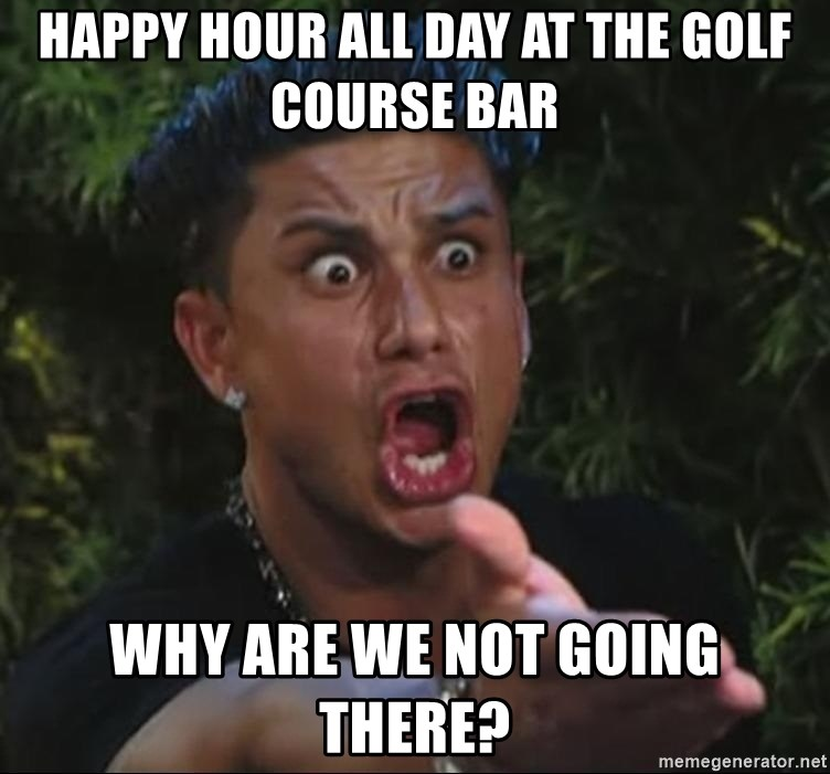 Pauly D - happy hour all day at the golf course bar why are we not going there?
