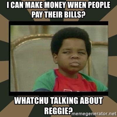 What you talkin' bout Willis  - I Can make money when people pay their bills? Whatchu talking about reggie?