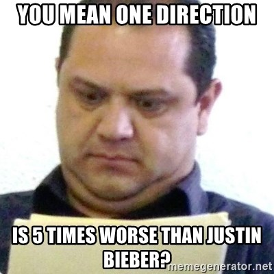 dubious history teacher - you mean one direction is 5 times worse than justin bieber?