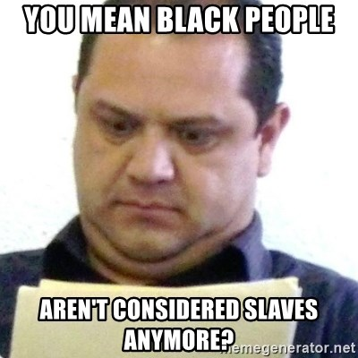 dubious history teacher - you mean black people aren't considered slaves anymore?