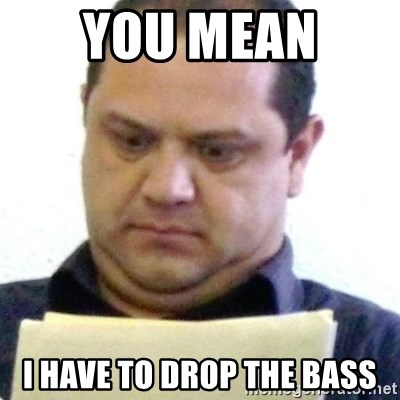 dubious history teacher - you mean  i have to drop the bass