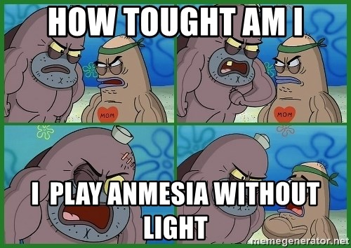 How tough are you - HOW TOUGHT AM I I  PLAY ANMESIA WITHOUT LIGHT