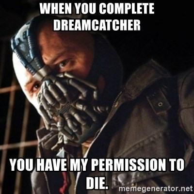 Only then you have my permission to die - when you complete dreamcatcher you have my permission to die.