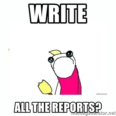 sad do all the things - WRite all the reports?