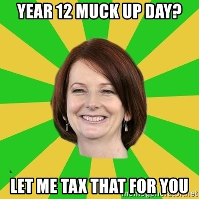 Julia Gillard - year 12 Muck up day? let me tax that for you