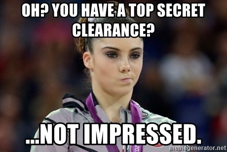 mckayla meme - Oh? You have a Top secret clearance? ...Not impressed.