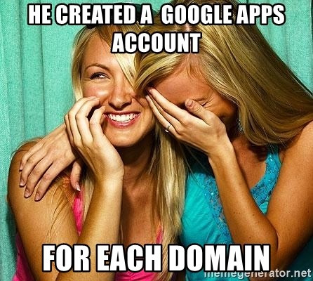 Laughing Whores - He created a  google apps account for each domain