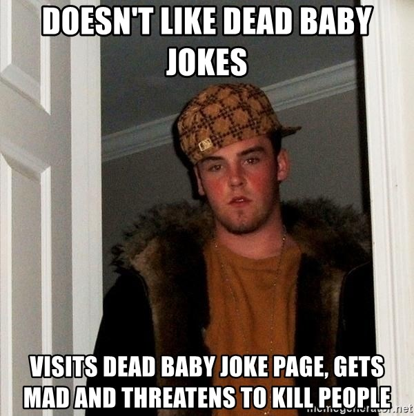 Scumbag Steve - Doesn't like dead baby jokes visits dead baby joke page, gets mad and threatens to kill people