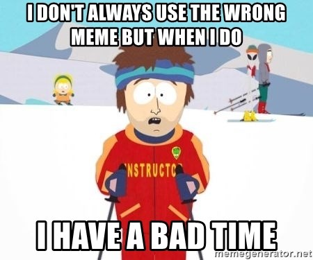 South Park Ski Teacher - I don't always use the wrong meme but when i do i have a bad time