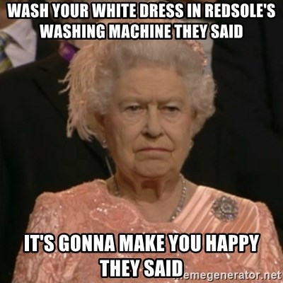 One is not amused - wash your white dress in redsole's washing machine they said it's gonna make you happy they said