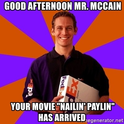 "FedSex Shipping Guy -  good afternoon mr. mccain  your movie ""nailin' paylin"" has arrived"