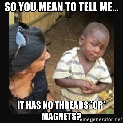 African little boy - So you mean to tell me... it has no threads *or* magnets?