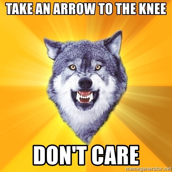Courage Wolf - take an arrow to the knee don't care