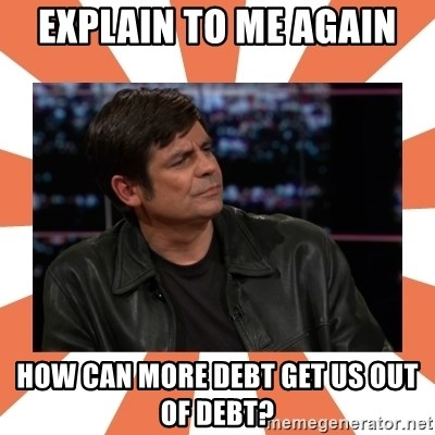Gillespie Says No - Explain to me again HOW CAN MORE DEBT get us out of debt?